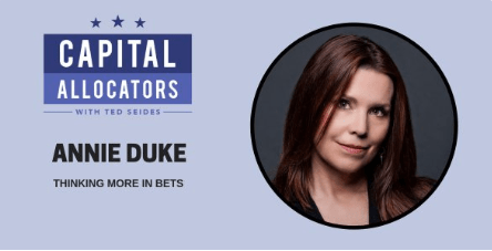 Podcast: Annie Duke – Thinking More in Bets (Capital Allocators, EP.76)